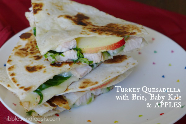 Turkey Quesadilla with Brie, Baby Kale and Apples - Nibbles and Feasts